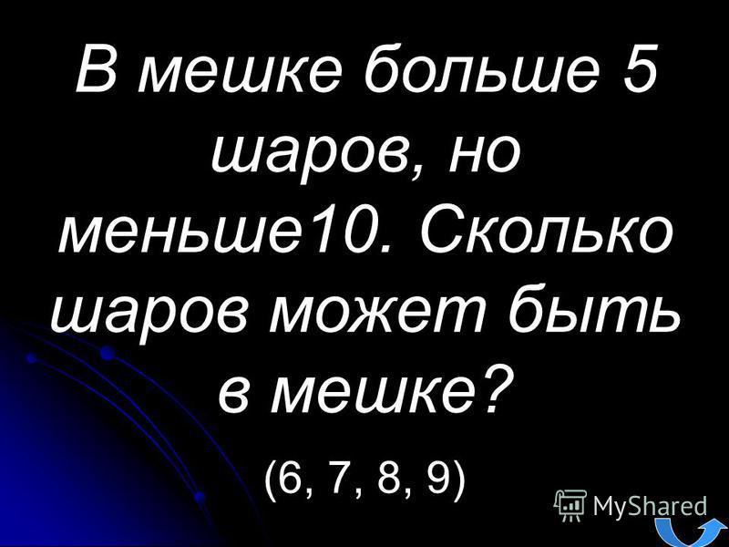 В мешке больше 5 шаров, но меньше 10. Сколько шаров может быть в мешке? (6, 7, 8, 9)