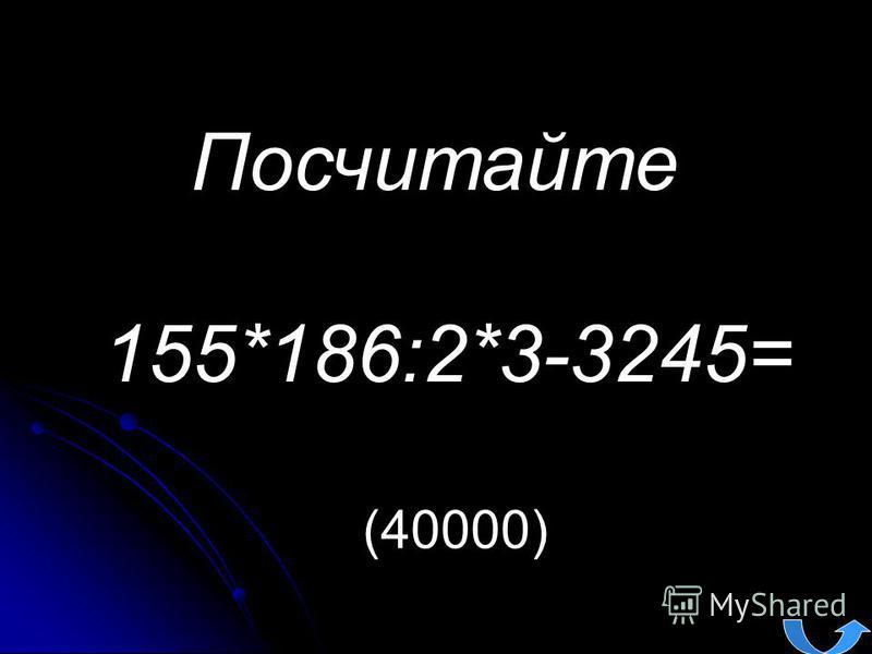 Посчитайте 155*186:2*3-3245= (40000)