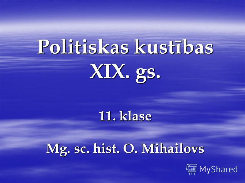 Politiskas kustības XIX. gs. 11. klase Mg. sc. hist. O. Mihailovs