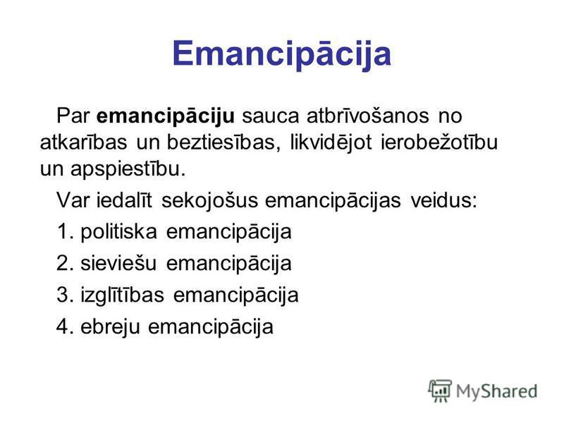 Emancipācija Par emancipāciju sauca atbrīvošanos no atkarības un beztiesības, likvidējot ierobežotību un apspiestību. Var iedalīt sekojošus emancipācijas veidus: 1. politiska emancipācija 2. sieviešu emancipācija 3. izglītības emancipācija 4. ebreju