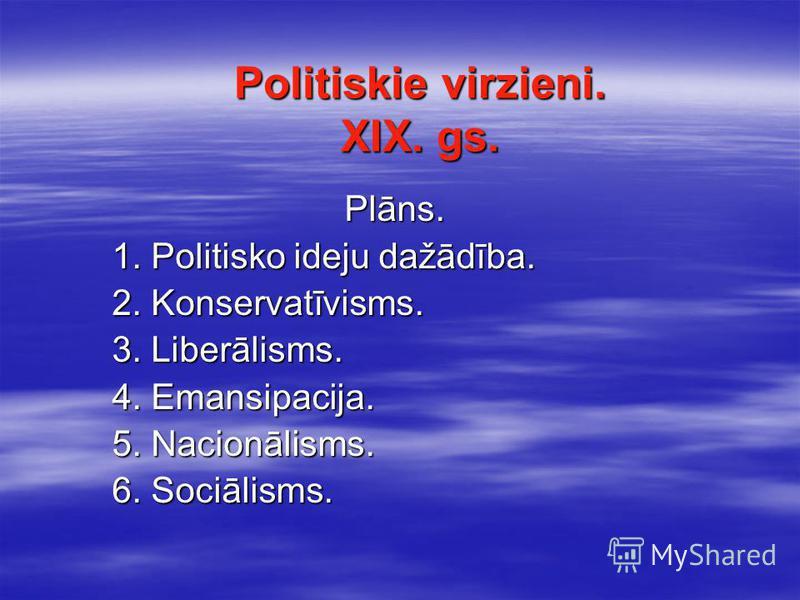 Politiskie virzieni. XIX. gs. Plāns. 1. Politisko ideju dažādība. 1. Politisko ideju dažādība. 2. Konservatīvisms. 2. Konservatīvisms. 3. Liberālisms. 3. Liberālisms. 4. Emansipacija. 4. Emansipacija. 5. Nacionālisms. 5. Nacionālisms. 6. Sociālisms.