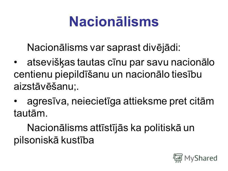 Nacionālisms Nacionālisms var saprast divējādi: atsevišķas tautas cīnu par savu nacionālo centienu piepildīšanu un nacionālo tiesību aizstāvēšanu;. agresīva, neiecietīga attieksme pret citām tautām. Nacionālisms attīstījās ka politiskā un pilsoniskā