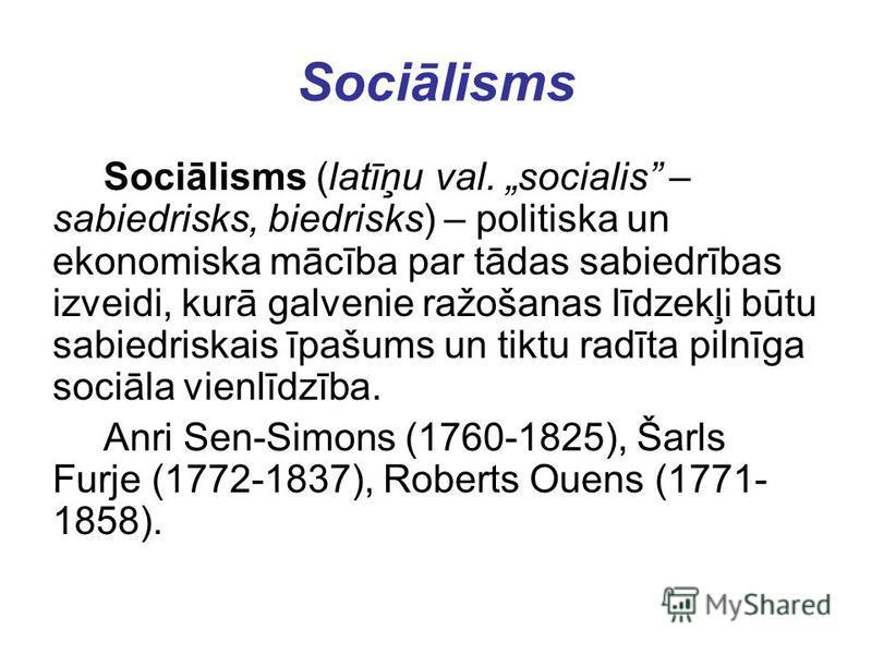 Sociālisms Sociālisms (latīņu val. socialis – sabiedrisks, biedrisks) – politiska un ekonomiska mācība par tādas sabiedrības izveidi, kurā galvenie ražošanas līdzekļi būtu sabiedriskais īpašums un tiktu radīta pilnīga sociāla vienlīdzība. Anri Sen-Si