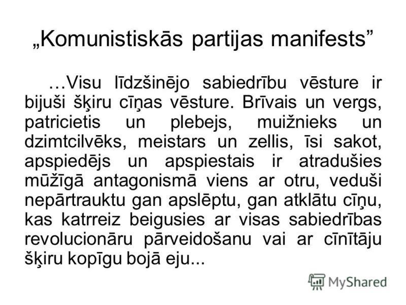 Komunistiskās partijas manifests …Visu līdzšinējo sabiedrību vēsture ir bijuši šķiru cīņas vēsture. Brīvais un vergs, patricietis un plebejs, muižnieks un dzimtcilvēks, meistars un zellis, īsi sakot, apspiedējs un apspiestais ir atradušies mūžīgā ant