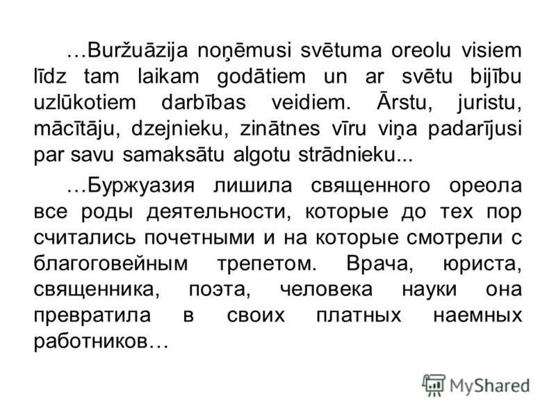 …Buržuāzija noņēmusi svētuma oreolu visiem līdz tam laikam godātiem un ar svētu bijību uzlūkotiem darbības veidiem. Ārstu, juristu, mācītāju, dzejnieku, zinātnes vīru viņa padarījusi par savu samaksātu algotu strādnieku... …Буржуазия лишила священног