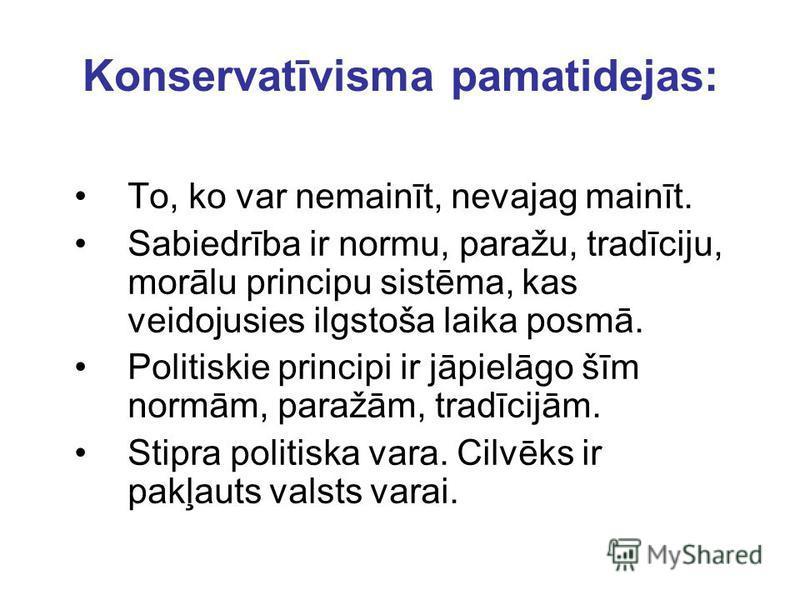 Konservatīvisma pamatidejas: To, ko var nemainīt, nevajag mainīt. Sabiedrība ir normu, paražu, tradīciju, morālu principu sistēma, kas veidojusies ilgstoša laika posmā. Politiskie principi ir jāpielāgo šīm normām, paražām, tradīcijām. Stipra politisk