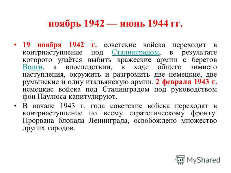 ноябрь 1942 июнь 1944 гг. 19 ноября 1942 г. советские войска переходит в контрнаступление под Сталинградом, в результате которого удаётся выбить вражеские армии с берегов Волги, а впоследствии, в ходе общего зимнего наступления, окружить и разгромить