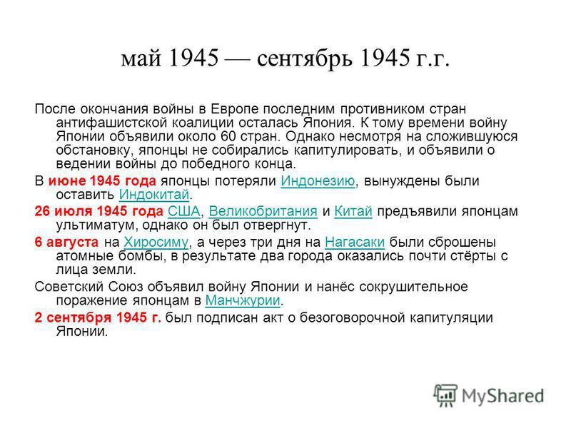 май 1945 сентябрь 1945 г.г. После окончания войны в Европе последним противником стран антифашистской коалиции осталась Япония. К тому времени войну Японии объявили около 60 стран. Однако несмотря на сложившуюся обстановку, японцы не собирались капит