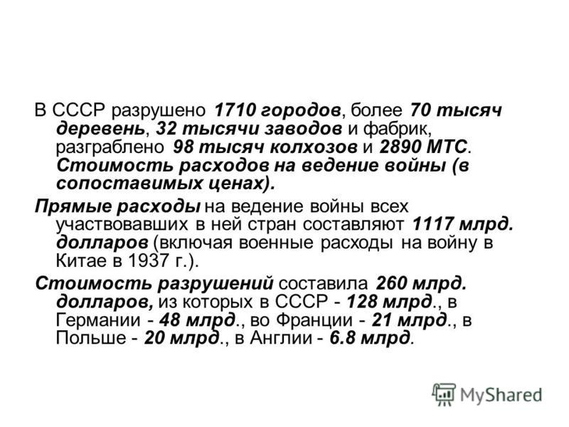 В СССР разрушено 1710 городов, более 70 тысяч деревень, 32 тысячи заводов и фабрик, разграблено 98 тысяч колхозов и 2890 МТС. Стоимость расходов на ведение войны (в сопоставимых ценах). Прямые расходы на ведение войны всех участвовавших в ней стран с