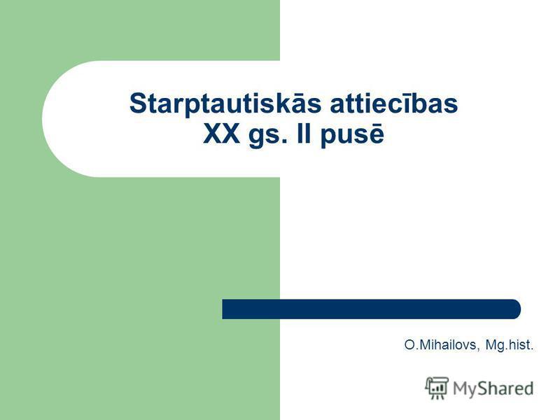 Starptautiskās attiecības XX gs. II pusē O.Mihailovs, Mg.hist.