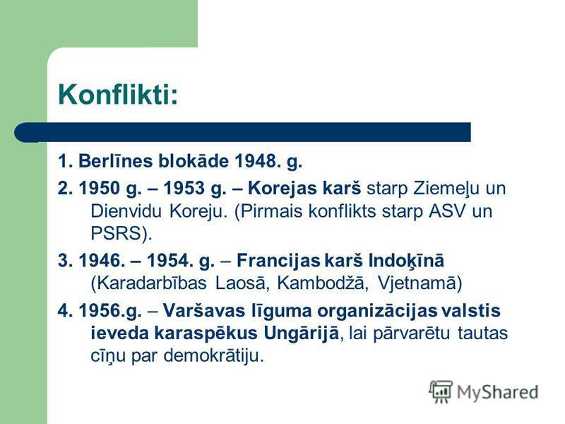 Konflikti: 1. Berlīnes blokāde 1948. g. 2. 1950 g. – 1953 g. – Korejas karš starp Ziemeļu un Dienvidu Koreju. (Pirmais konflikts starp ASV un PSRS). 3. 1946. – 1954. g. – Francijas karš Indoķīnā (Karadarbības Laosā, Kambodžā, Vjetnamā) 4. 1956.g. – V