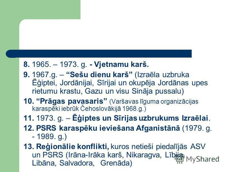8. 1965. – 1973. g. - Vjetnamu karš. 9. 1967.g. – Sešu dienu karš (Izraēla uzbruka Ēģiptei, Jordānijai, Sīrijai un okupēja Jordānas upes rietumu krastu, Gazu un visu Sināja pussalu) 10. Prāgas pavasaris (Varšavas līguma organizācijas karaspēki iebrūk