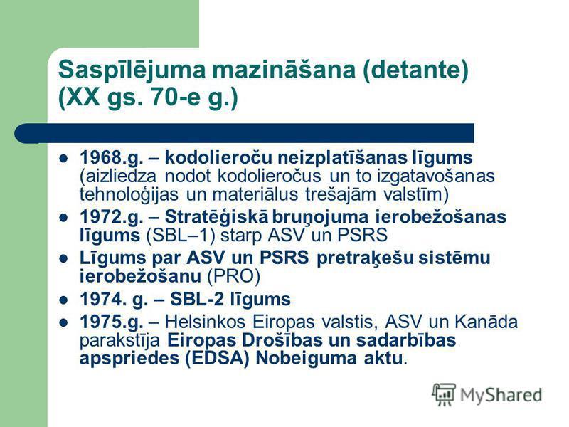 Saspīlējuma mazināšana (detante) (XX gs. 70-e g.) 1968.g. – kodolieroču neizplatīšanas līgums (aizliedza nodot kodolieročus un to izgatavošanas tehnoloģijas un materiālus trešajām valstīm) 1972.g. – Stratēģiskā bruņojuma ierobežošanas līgums (SBL–1)