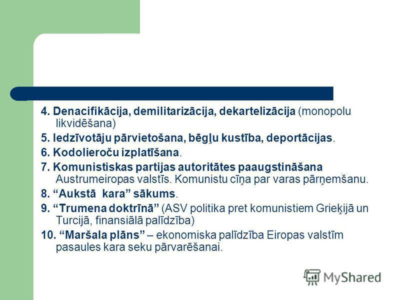 4. Denacifikācija, demilitarizācija, dekartelizācija (monopolu likvidēšana) 5. Iedzīvotāju pārvietošana, bēgļu kustība, deportācijas. 6. Kodolieroču izplatīšana. 7. Komunistiskas partijas autoritātes paaugstināšana Austrumeiropas valstīs. Komunistu c