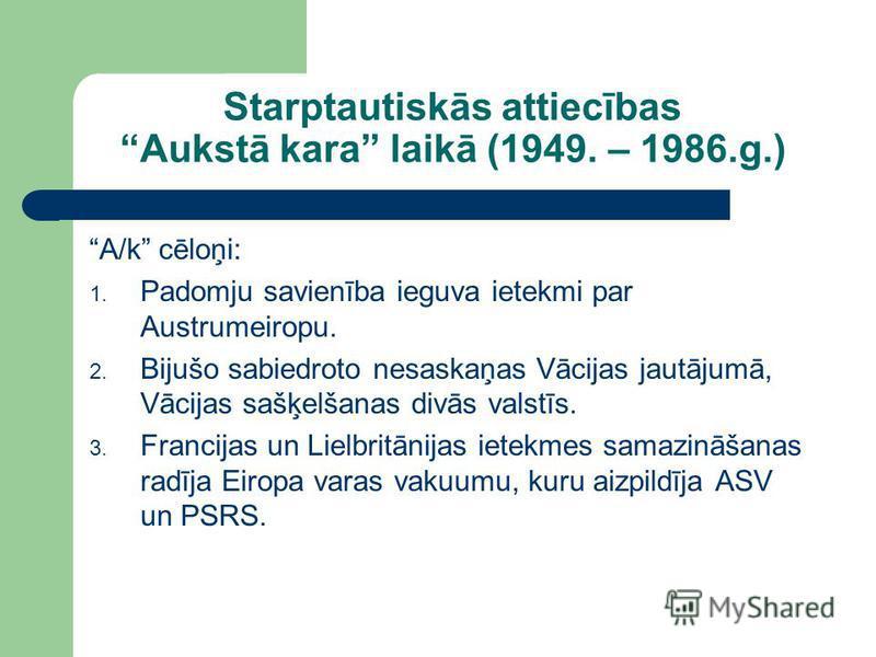 Starptautiskās attiecības Aukstā kara laikā (1949. – 1986.g.) A/k cēloņi: 1. Padomju savienība ieguva ietekmi par Austrumeiropu. 2. Bijušo sabiedroto nesaskaņas Vācijas jautājumā, Vācijas sašķelšanas divās valstīs. 3. Francijas un Lielbritānijas iete