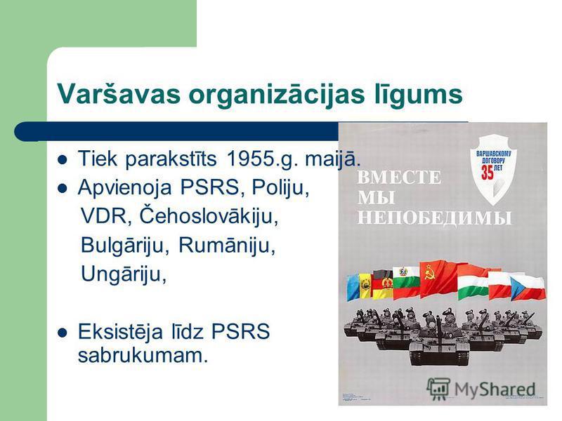 Varšavas organizācijas līgums Tiek parakstīts 1955.g. maijā. Apvienoja PSRS, Poliju, VDR, Čehoslovākiju, Bulgāriju, Rumāniju, Ungāriju, Eksistēja līdz PSRS sabrukumam.