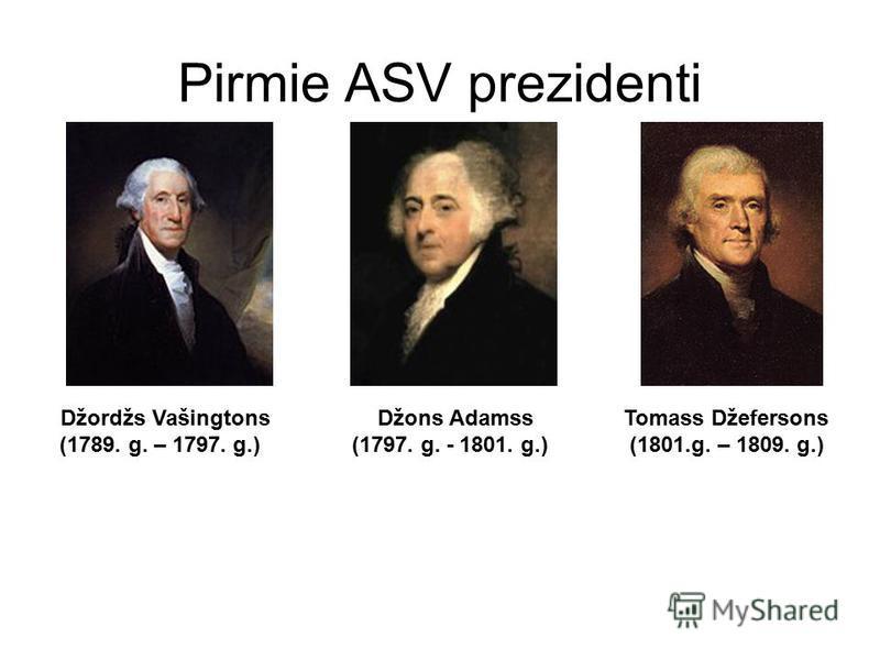 Pirmie ASV prezidenti Džordžs Vašingtons (1789. g. – 1797. g.) Džons Adamss (1797. g. - 1801. g.) Tomass Džefersons (1801.g. – 1809. g.)