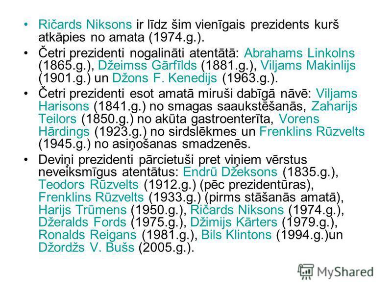 Ričards Niksons ir līdz šim vienīgais prezidents kurš atkāpies no amata (1974.g.). Četri prezidenti nogalināti atentātā: Abrahams Linkolns (1865.g.), Džeimss Gārfīlds (1881.g.), Viljams Makinlijs (1901.g.) un Džons F. Kenedijs (1963.g.). Četri prezid