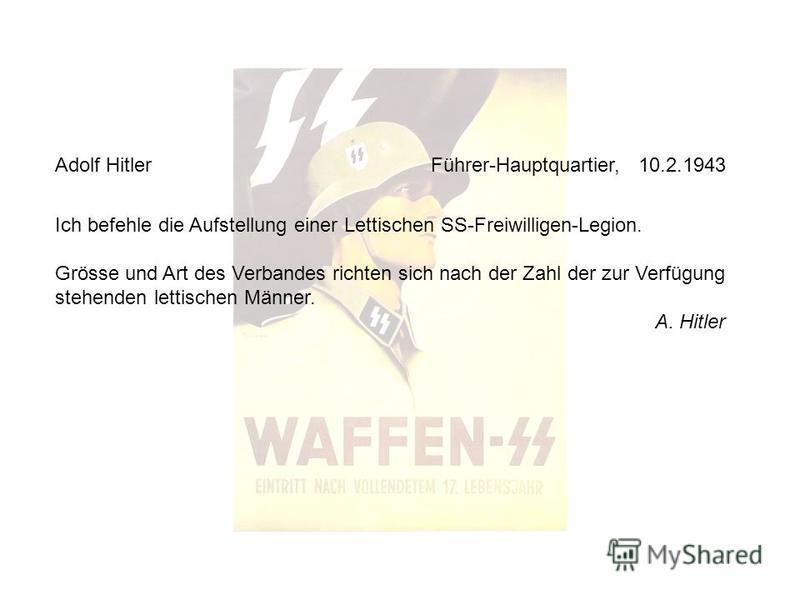 Adolf Hitler Führer-Hauptquartier, 10.2.1943 Ich befehle die Aufstellung einer Lettischen SS-Freiwilligen-Legion. Grösse und Art des Verbandes richten sich nach der Zahl der zur Verfügung stehenden lettischen Männer. A. Hitler