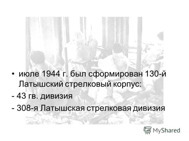 июле 1944 г. был сформирован 130-й Латышский стрелковый корпус: - 43 гв. дивизия - 308-я Латышская стрелковая дивизия