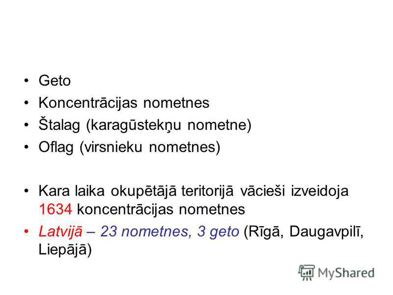 Geto Koncentrācijas nometnes Štalag (karagūstekņu nometne) Oflag (virsnieku nometnes) Kara laika okupētājā teritorijā vācieši izveidoja 1634 koncentrācijas nometnes Latvijā – 23 nometnes, 3 geto (Rīgā, Daugavpilī, Liepājā)