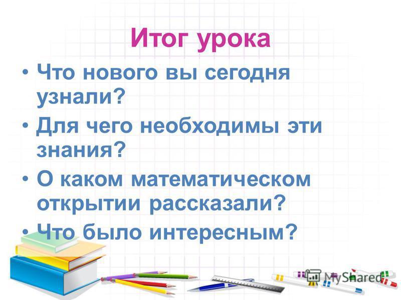 Итог урока Что нового вы сегодня узнали? Для чего необходимы эти знания? О каком математическом открытии рассказали? Что было интересным?