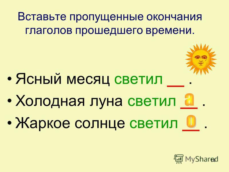 14 Вставьте пропущенные окончания глаголов прошедшего времени. Ясный месяц светил __. Холодная луна светил __. Жаркое солнце светил __.