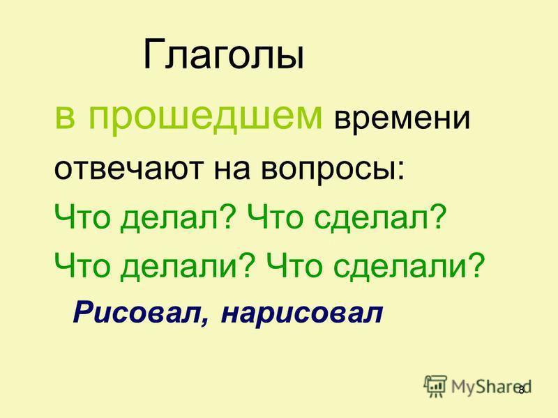 8 Глаголы в прошедшем времени отвечают на вопросы: Что делал? Что сделал? Что делали? Что сделали? Рисовал, нарисовал