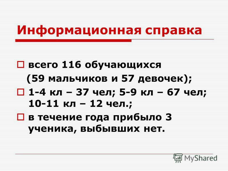 Информационная справка всего 116 обучающихся (59 мальчиков и 57 девочек); 1-4 кл – 37 чел; 5-9 кл – 67 чел; 10-11 кл – 12 чел.; в течение года прибыло 3 ученика, выбывших нет.