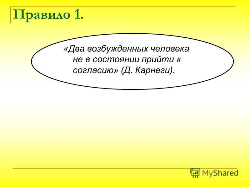 Правило 1. «Два возбужденных человека не в состоянии прийти к согласию» (Д. Карнеги).