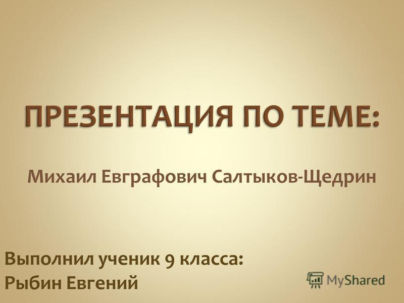 Михаил Евграфович Салтыков-Щедрин Выполнил ученик 9 класса: Рыбин Евгений
