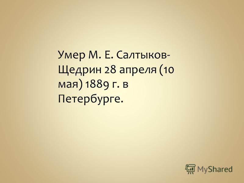 Умер М. Е. Салтыков- Щедрин 28 апреля (10 мая) 1889 г. в Петербурге.