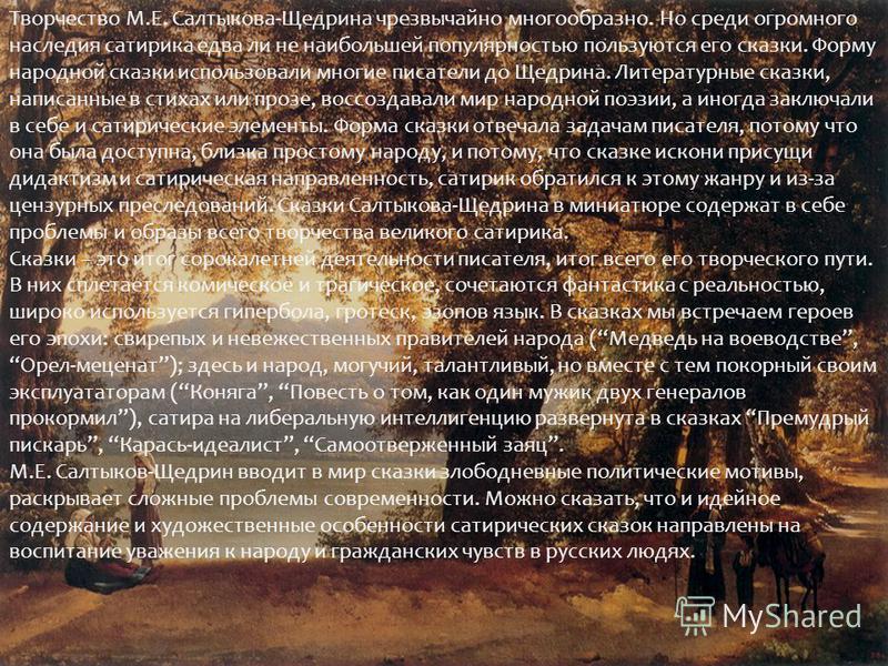 Творчество М.Е. Салтыкова-Щедрина чрезвычайно многообразно. Но среди огромного наследия сатирика едва ли не наибольшей популярностью пользуются его сказки. Форму народной сказки использовали многие писатели до Щедрина. Литературные сказки, написанные