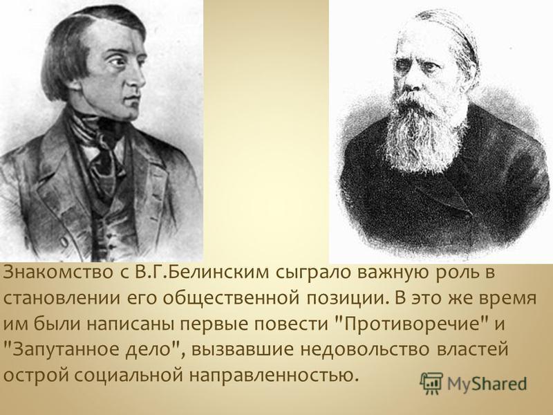 Знакомство с В.Г.Белинским сыграло важную роль в становлении его общественной позиции. В это же время им были написаны первые повести Противоречие и Запутанное дело, вызвавшие недовольство властей острой социальной направленностью.