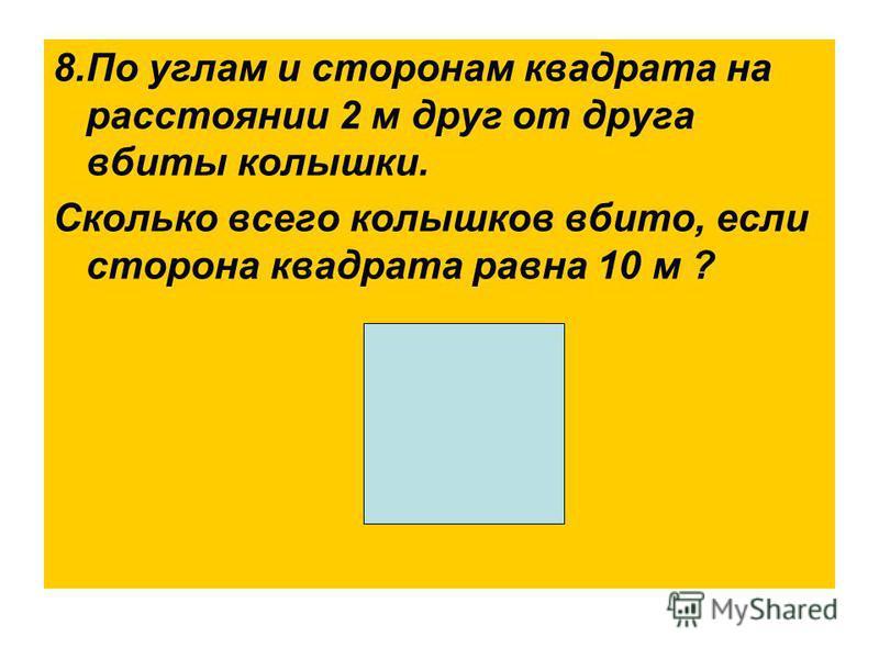 8. По углам и сторонам квадрата на расстоянии 2 м друг от друга вбиты колышки. Сколько всего колышков вбито, если сторона квадрата равна 10 м ?