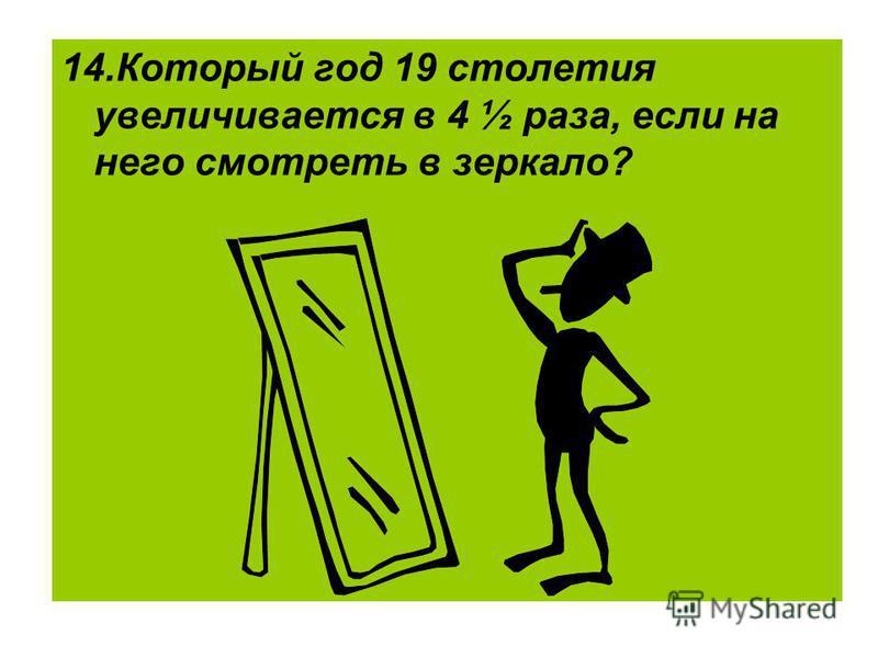 14. Который год 19 столетия увеличивается в 4 ½ раза, если на него смотреть в зеркало?