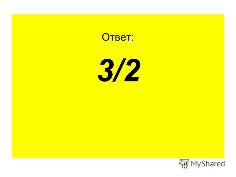 Ответ: 3/2