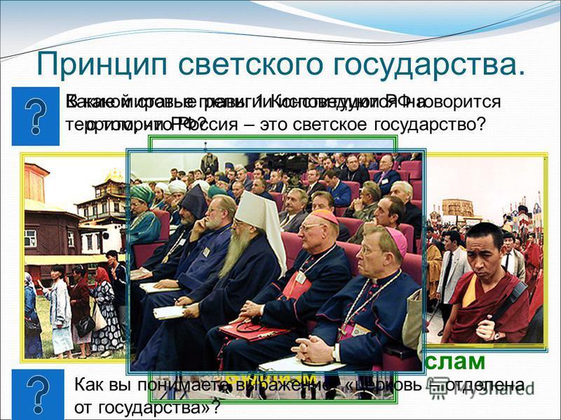 Принцип светского государства. Какие мировые религии исповедуются на территории РФ? Христианство Ислам Буддизм В какой статье главы 1 Конституции РФ говорится о том, что Россия – это светское государство? Как вы понимаете выражение: «церковь – отделе