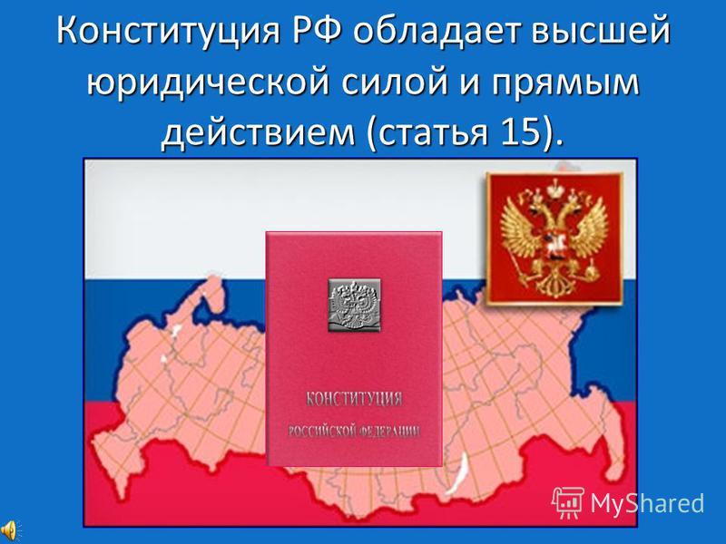 Конституция РФ обладает высшей юридической силой и прямым действием (статья 15).