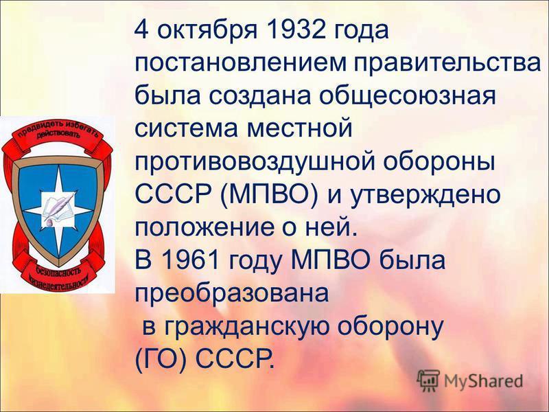 4 октября 1932 года постановлением правительства была создана общесоюзная система местной противовоздушной обороны СССР (МПВО) и утверждено положение о ней. В 1961 году МПВО была преобразована в гражданскую оборону (ГО) СССР.
