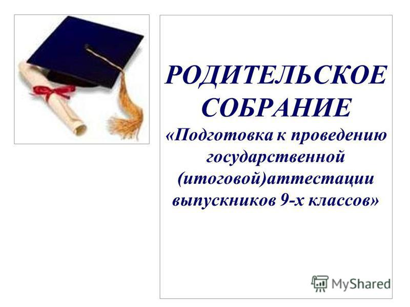 РОДИТЕЛЬСКОЕ СОБРАНИЕ «Подготовка к проведению государственной (итоговой)аттестации выпускников 9-х классов»
