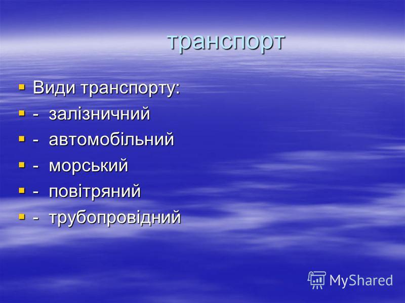 транспорт транспорт Види транспорту: Види транспорту: - залізничний - залізничний - автомобільний - автомобільний - морський - морський - повітряний - повітряний - трубопровідний - трубопровідний