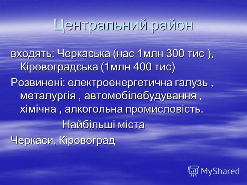 Центральний район входять: Черкаська (нас 1млн 300 тис ), Кіровоградська (1млн 400 тис) Розвинені: електроенергетична галузь, металургія, автомобілебудування, хімічна, алкогольна промисловість. Найбільші міста Найбільші міста Черкаси, Кіровоград
