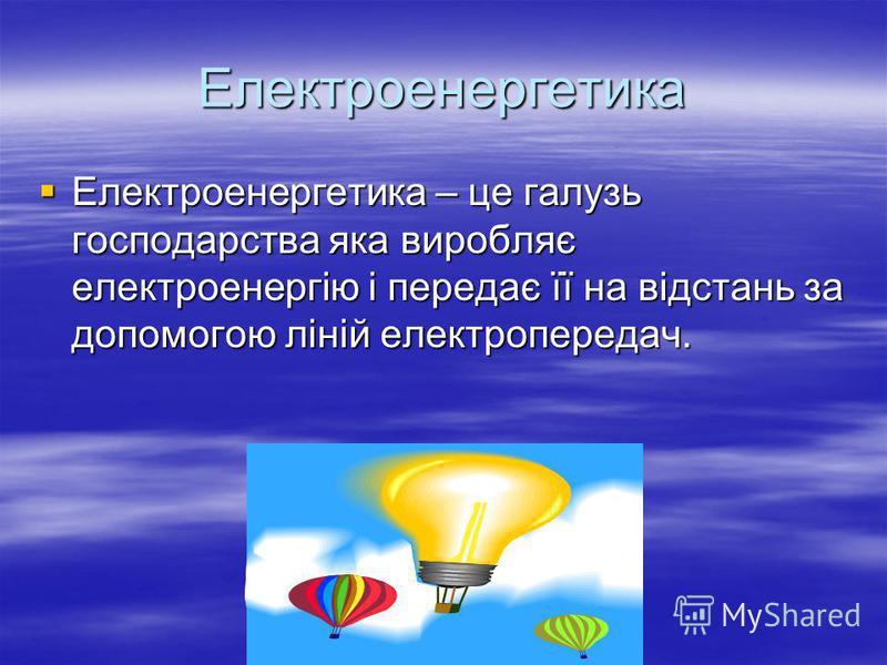 Електроенергетика Електроенергетика – це галузь господарства яка виробляє електроенергію і передає її на відстань за допомогою ліній електропередач. Електроенергетика – це галузь господарства яка виробляє електроенергію і передає її на відстань за до