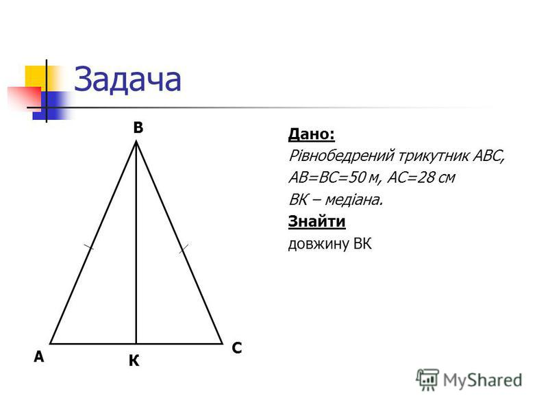 Задача Дано: Рівнобедрений трикутник АВС, АВ=ВС=50 м, АС=28 см ВК – медіана. Знайти довжину ВК С В А К