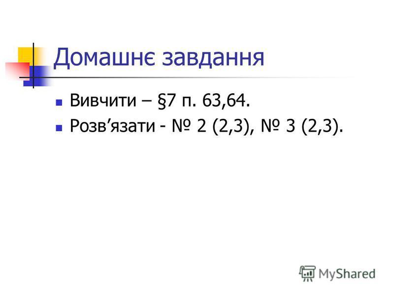 Домашнє завдання Вивчити – §7 п. 63,64. Розвязати - 2 (2,3), 3 (2,3).