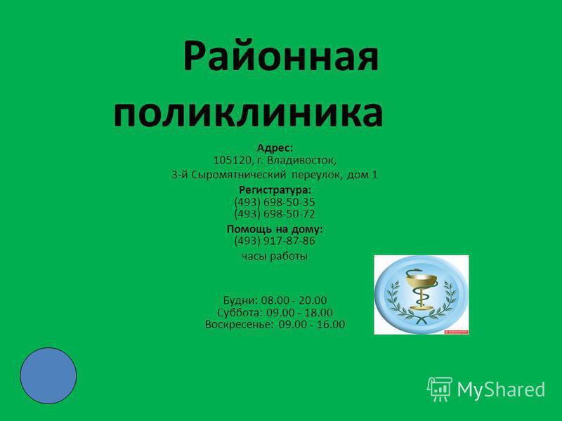 Районная поликлиника Адрес: 105120, г. Владивосток, 3-й Сыромятнический переулок, дом 1 Регистратура: (493) 698-50-35 (493) 698-50-72 Помощь на дому: (493) 917-87-86 часы работы Будни: 08.00 - 20.00 Суббота: 09.00 - 18.00 Воскресенье: 09.00 - 16.00