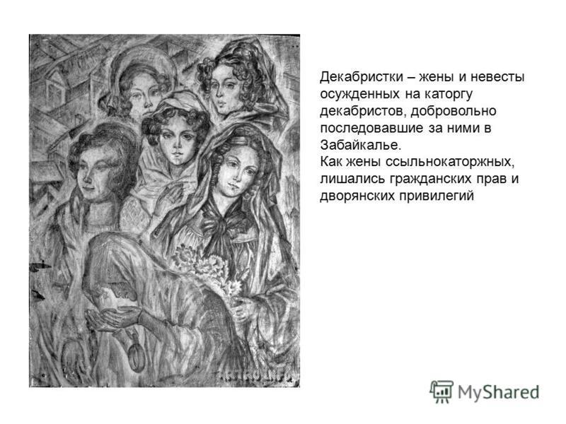 Декабристки – жены и невесты осужденных на каторгу декабристов, добровольно последовавшие за ними в Забайкалье. Как жены ссыльнокаторжных, лишались гражданских прав и дворянских привилегий