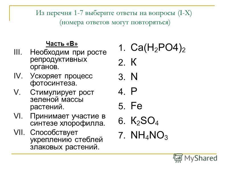 Из перечня 1-7 выберите ответы на вопросы (I-X) (номера ответов могут повторяться) Часть «В» III.Необходим при росте репродуктивных органов. IV.Ускоряет процесс фотосинтеза. V.Стимулирует рост зеленой массы растений. VI.Принимает участие в синтезе хл