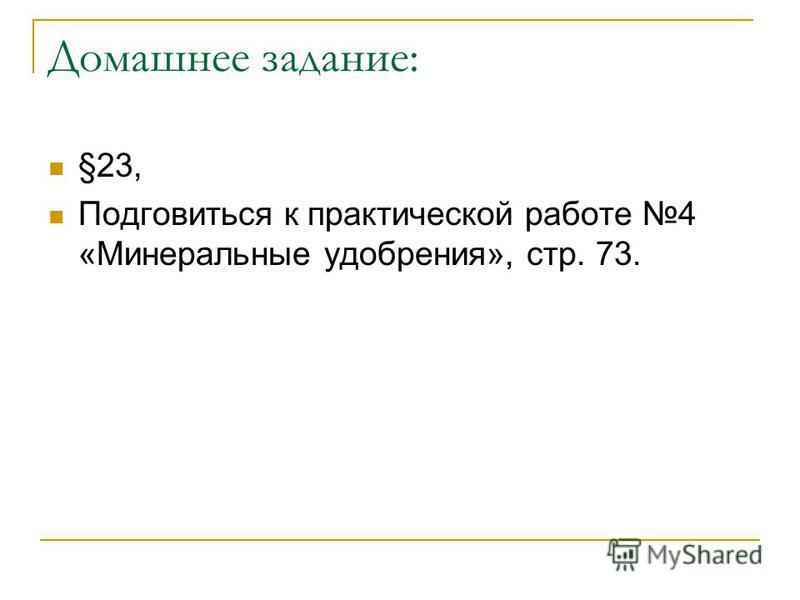 Домашнее задание: §23, Подговиться к практической работе 4 «Минеральные удобрения», стр. 73.